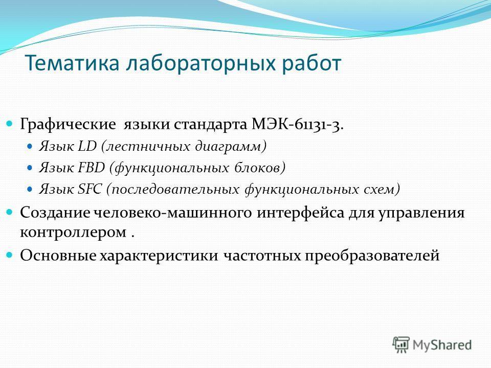 Тематика лабораторных работ Графические языки стандарта МЭК-61131-3. Язык LD (лестничных диаграмм) Язык FBD (функциональных блоков) Язык SFC (последовательных функциональных схем) Создание человеко-машинного интерфейса для управления контроллером. Ос