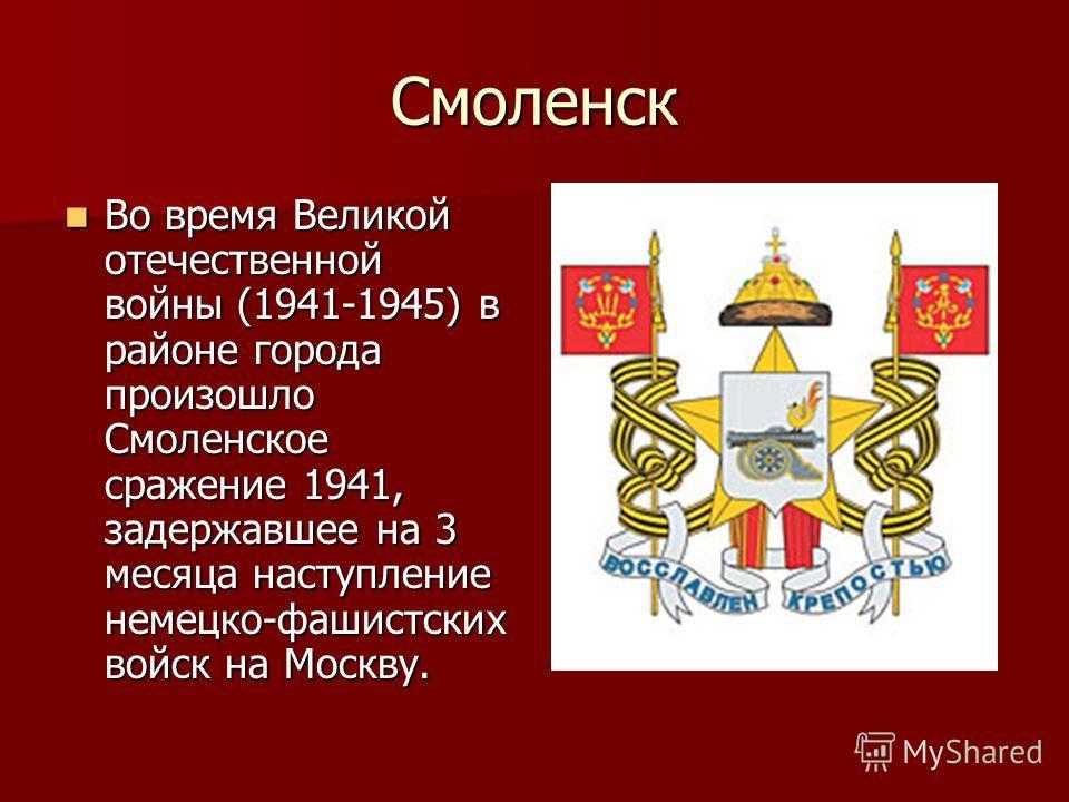 Смоленск Во время Великой отечественной войны (1941-1945) в районе города произошло Смоленское сражение 1941, задержавшее на 3 месяца наступление немецко-фашистских войск на Москву. Во время Великой отечественной войны (1941-1945) в районе города про