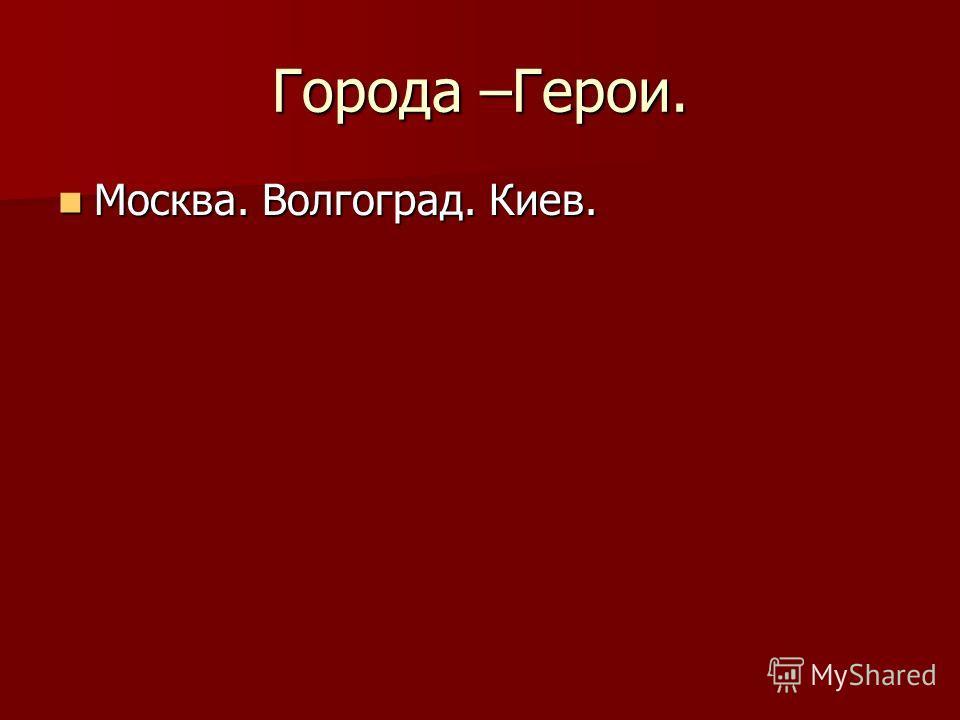 Города –Герои. Москва. Волгоград. Киев. Москва. Волгоград. Киев.