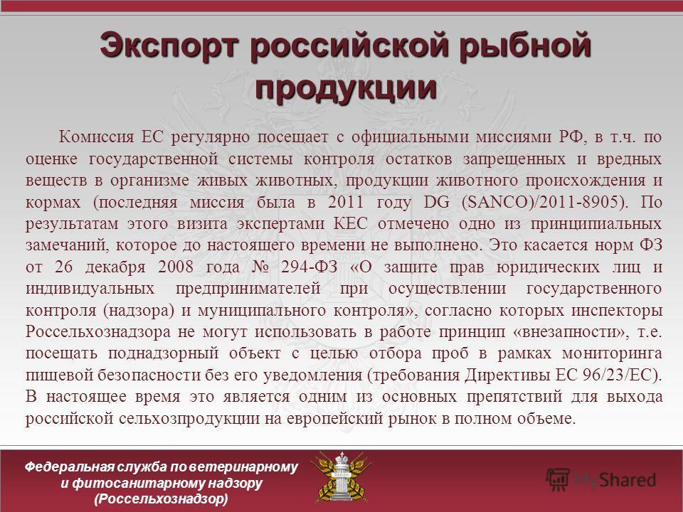 Федеральная служба по ветеринарному и фитосанитарному надзору (Россельхознадзор) Экспортроссийской рыбной продукции Экспорт российской рыбной продукции Комиссия ЕС регулярно посещает с официальными миссиями РФ, в т.ч. по оценке государственной систем