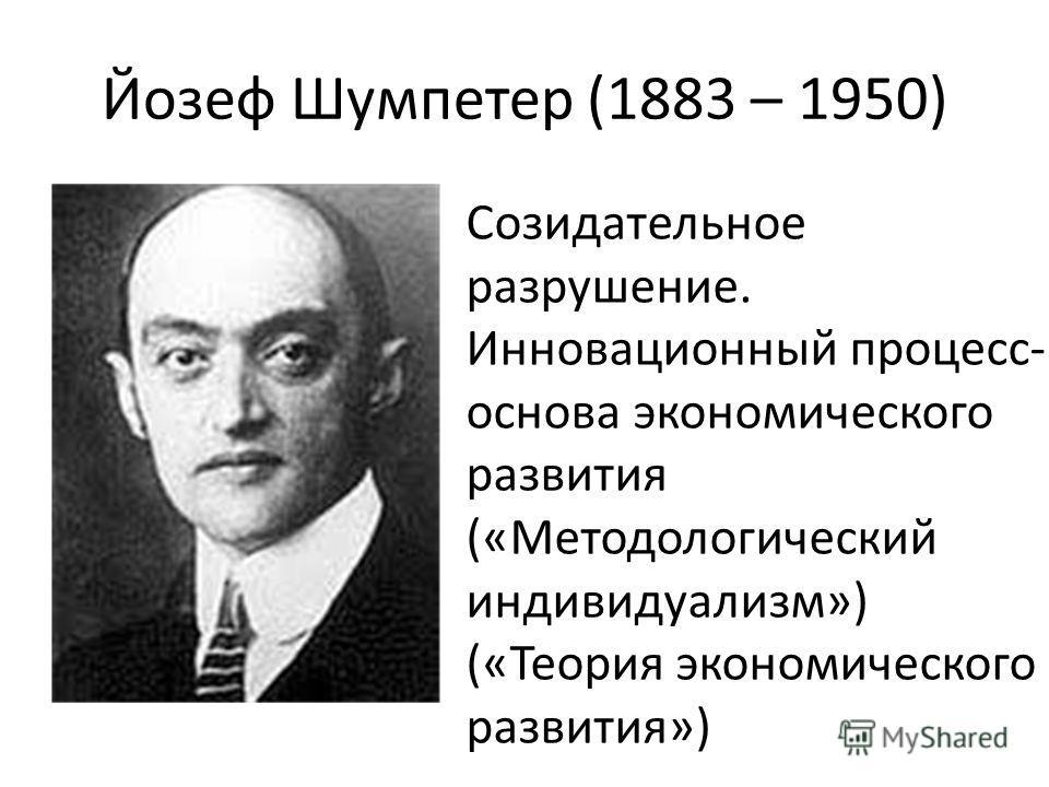 Йозеф Шумпетер (1883 – 1950) Созидательное разрушение. Инновационный процесс- основа экономического развития («Методологический индивидуализм») («Теория экономического развития»)