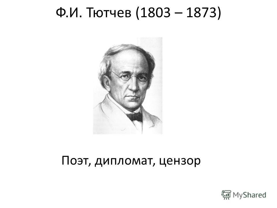 Ф.И. Тютчев (1803 – 1873) Поэт, дипломат, цензор