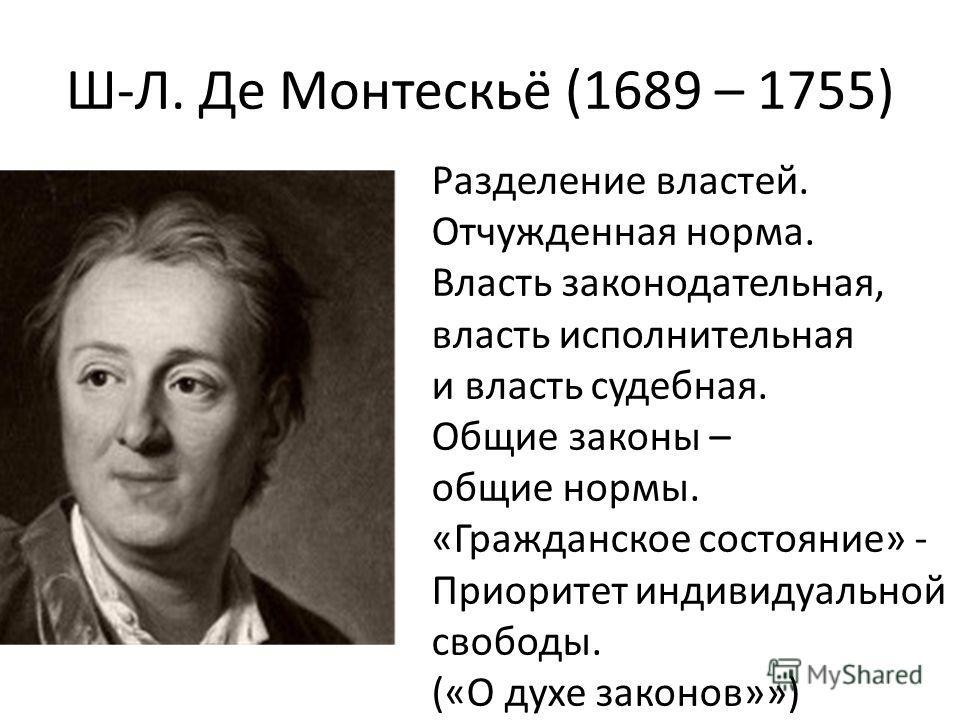 Ш-Л. Де Монтескьё (1689 – 1755) Разделение властей. Отчужденная норма. Власть законодательная, власть исполнительная и власть судебная. Общие законы – общие нормы. «Гражданское состояние» - Приоритет индивидуальной свободы. («О духе законов»»)