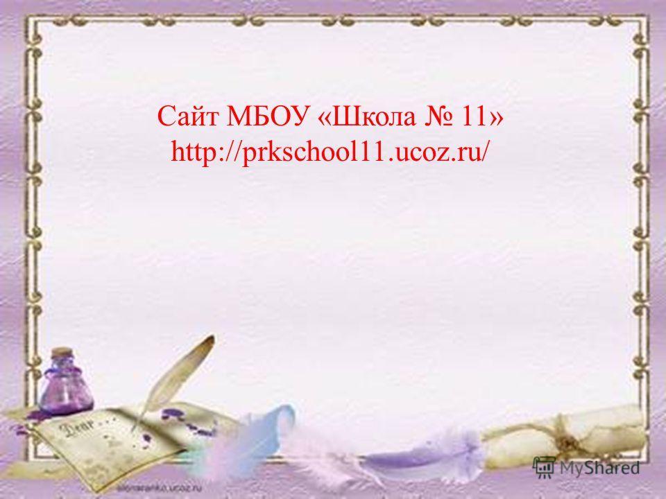 Сайт МБОУ «Школа 11» http://prkschool11.ucoz.ru/