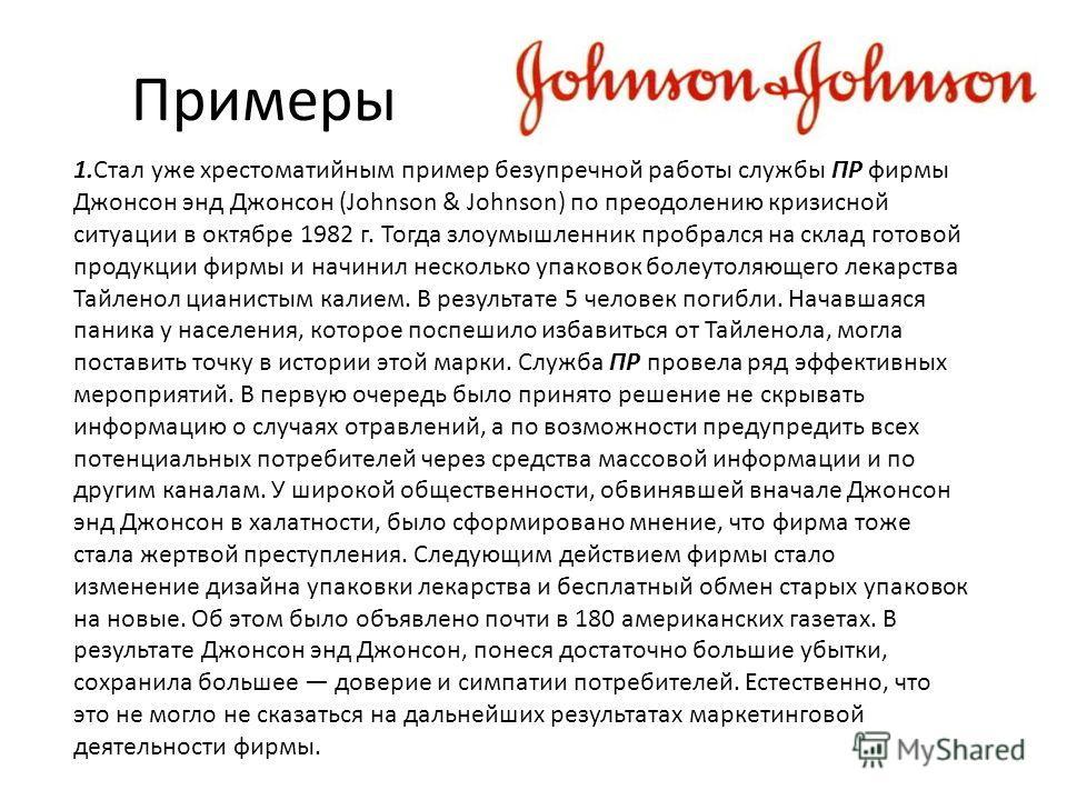 Примеры 1.Стал уже хрестоматийным пример безупречной работы службы ПР фирмы Джонсон энд Джонсон (Johnson & Johnson) по преодолению кризисной ситуации в октябре 1982 г. Тогда злоумышленник пробрался на склад готовой продукции фирмы и начинил несколько