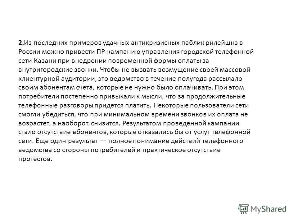 2.Из последних примеров удачных антикризисных паблик рилейшнз в России можно привести ПР-кампанию управления городской телефонной сети Казани при внедрении повременной формы оплаты за внутригородские звонки. Чтобы не вызвать возмущение своей массовой