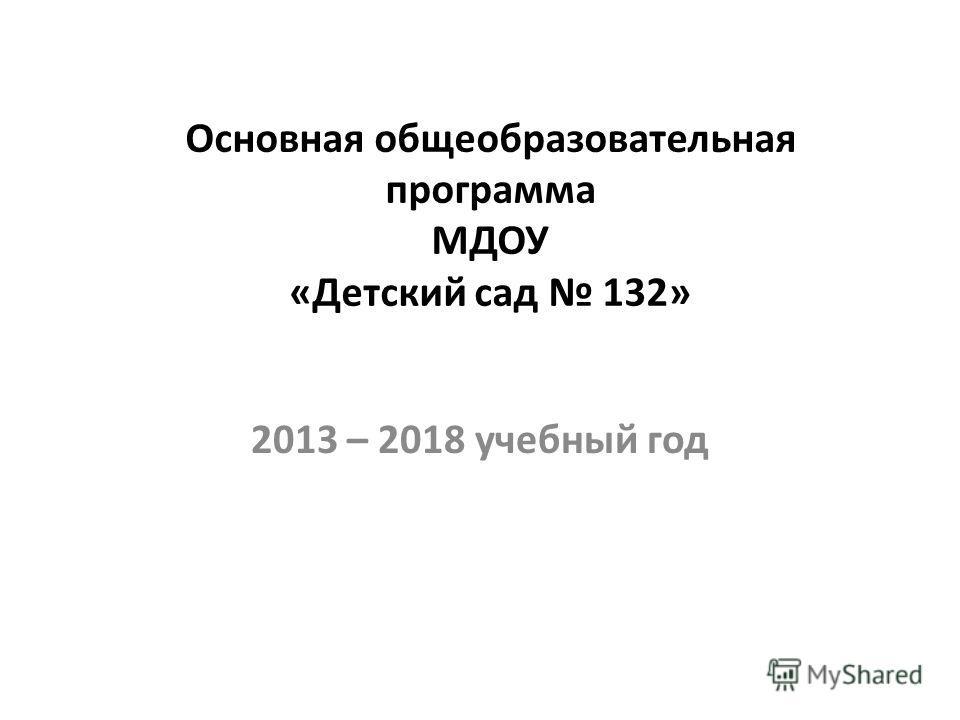 Основная общеобразовательная программа МДОУ «Детский сад 132» 2013 – 2018 учебный год