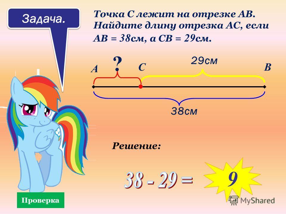 Задача. Точка С лежит на отрезке АВ. Найдите длину отрезка АС, если АВ = 38 см, а СВ = 29 см. А ВС 38см 29см ? Проверка Решение: 9
