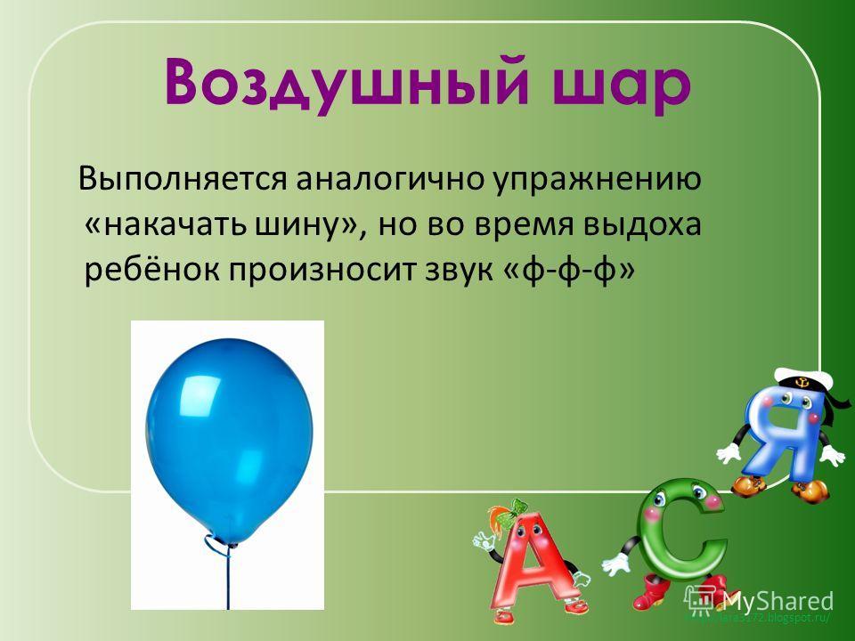 http://lara3172.blogspot.ru/ Воздушный шар Выполняется аналогично упражнению «накачать шину», но во время выдоха ребёнок произносит звук «ф-ф-ф»