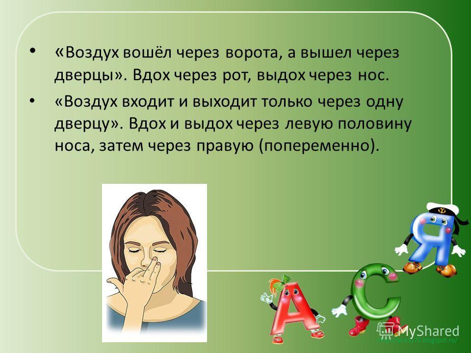 http://lara3172.blogspot.ru/ « Воздух вошёл через ворота, а вышел через дверцы». Вдох через рот, выдох через нос. «Воздух входит и выходит только через одну дверцу». Вдох и выдох через левую половину носа, затем через правую (попеременно).