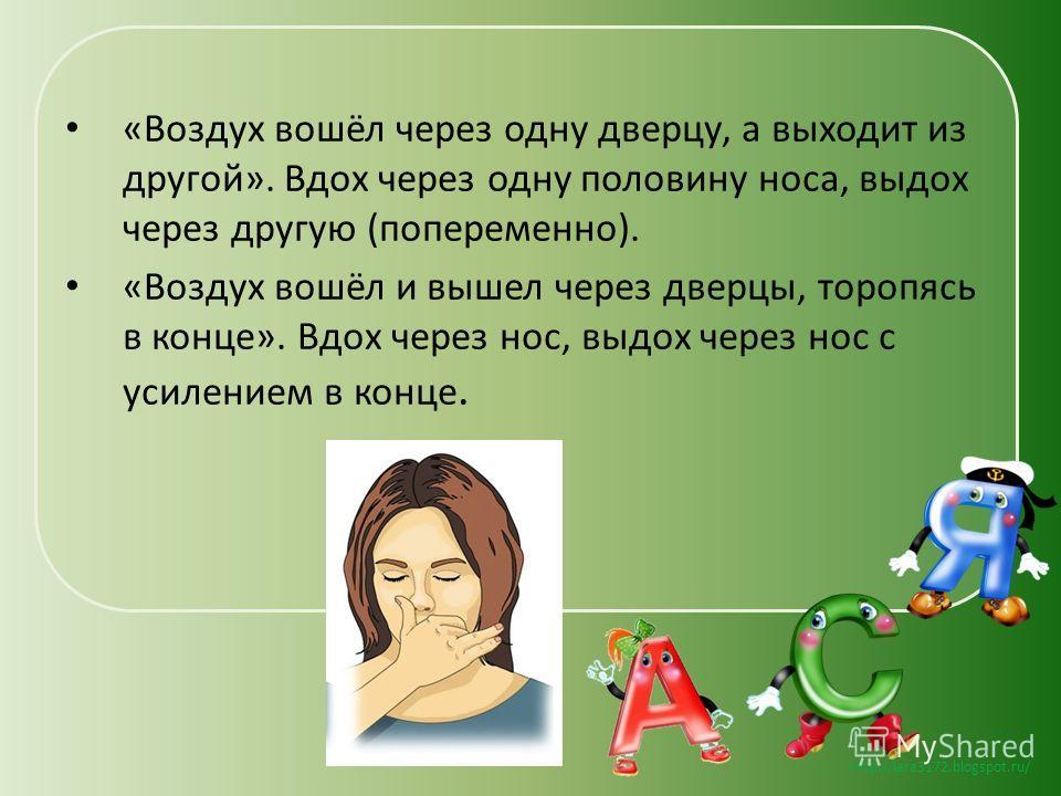 http://lara3172.blogspot.ru/ «Воздух вошёл через одну дверцу, а выходит из другой». Вдох через одну половину носа, выдох через другую (попеременно). «Воздух вошёл и вышел через дверцы, торопясь в конце». Вдох через нос, выдох через нос с усилением в