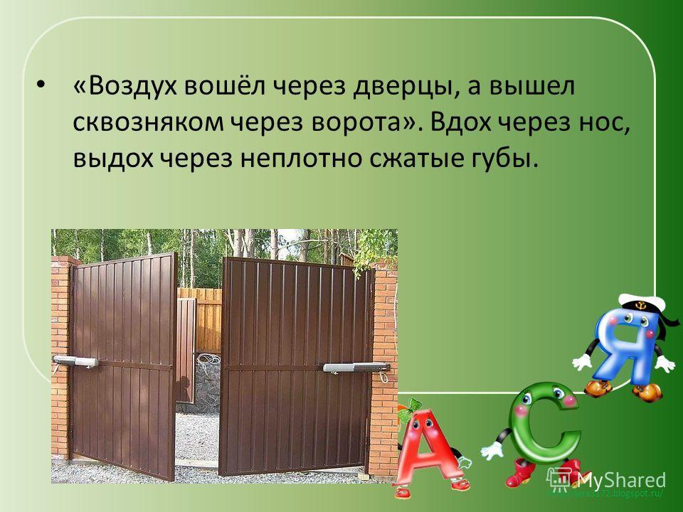 http://lara3172.blogspot.ru/ «Воздух вошёл через дверцы, а вышел сквозняком через ворота». Вдох через нос, выдох через неплотно сжатые губы.