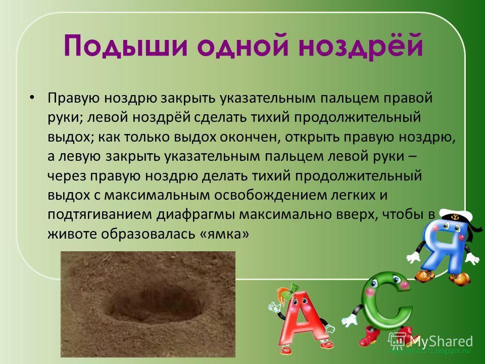 http://lara3172.blogspot.ru/ Подыши одной ноздрёй Правую ноздрю закрыть указательным пальцем правой руки; левой ноздрёй сделать тихий продолжительный выдох; как только выдох окончен, открыть правую ноздрю, а левую закрыть указательным пальцем левой р