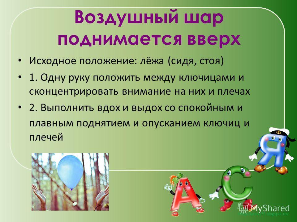 http://lara3172.blogspot.ru/ Воздушный шар поднимается вверх Исходное положение: лёжа (сидя, стоя) 1. Одну руку положить между ключицами и сконцентрировать внимание на них и плечах 2. Выполнить вдох и выдох со спокойным и плавным поднятием и опускани