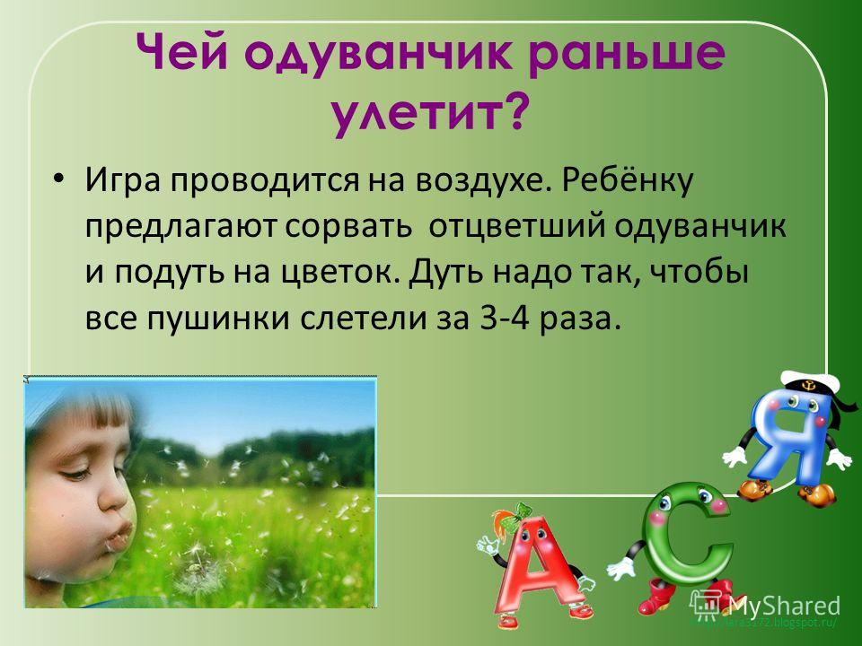 http://lara3172.blogspot.ru/ Чей одуванчик раньше улетит? Игра проводится на воздухе. Ребёнку предлагают сорвать отцветший одуванчик и подуть на цветок. Дуть надо так, чтобы все пушинки слетели за 3-4 раза.