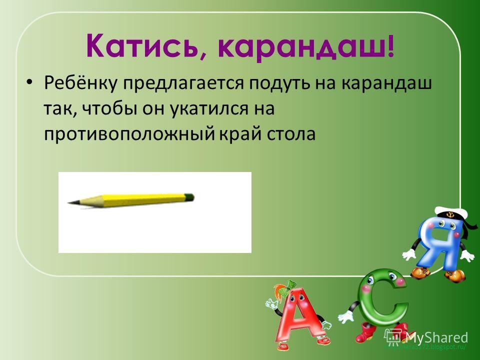http://lara3172.blogspot.ru/ Катись, карандаш ! Ребёнку предлагается подуть на карандаш так, чтобы он укатился на противоположный край стола