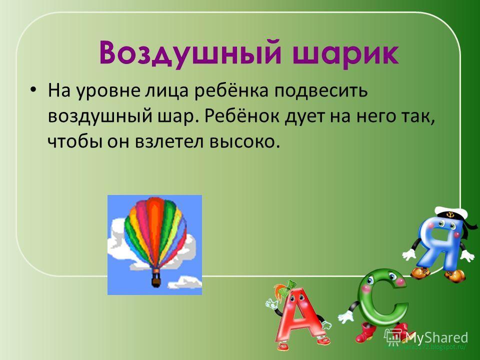 http://lara3172.blogspot.ru/ Воздушный шарик На уровне лица ребёнка подвесить воздушный шар. Ребёнок дует на него так, чтобы он взлетел высоко.