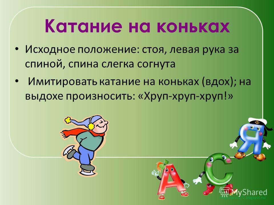 http://lara3172.blogspot.ru/ Катание на коньках Исходное положение: стоя, левая рука за спиной, спина слегка согнута Имитировать катание на коньках (вдох); на выдохе произносить: «Хруп-хруп-хруп!»