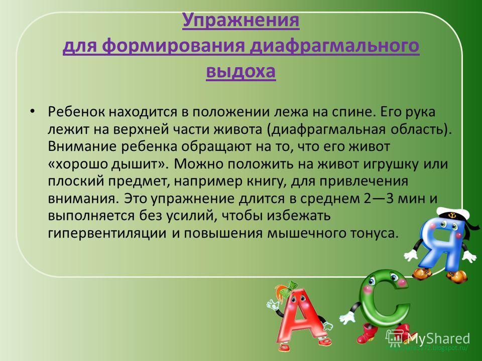 http://lara3172.blogspot.ru/ Упражнения для формирования диафрагмального выдоха Ребенок находится в положении лежа на спине. Его рука лежит на верхней части живота (диафрагмальная область). Внимание ребенка обращают на то, что его живот «хорошо дыши