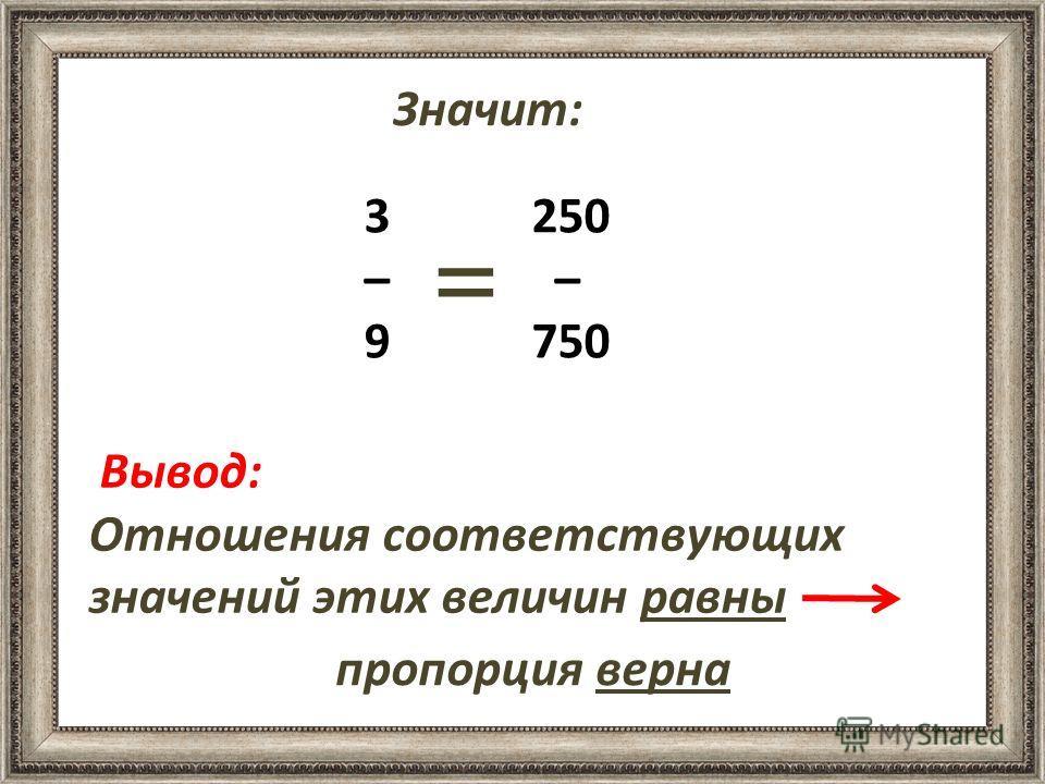 3 250 – – 9 750 Вывод: Отношения соответствующих значений этих величин равны Значит: = пропорция верна