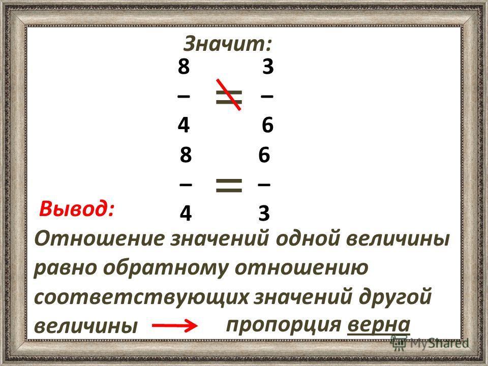 8 3 – – 4 6 8 6 – 4 3 Вывод: Отношение значений одной величины равно обратному отношению соответствующих значений другой величины Значит: = = пропорция верна