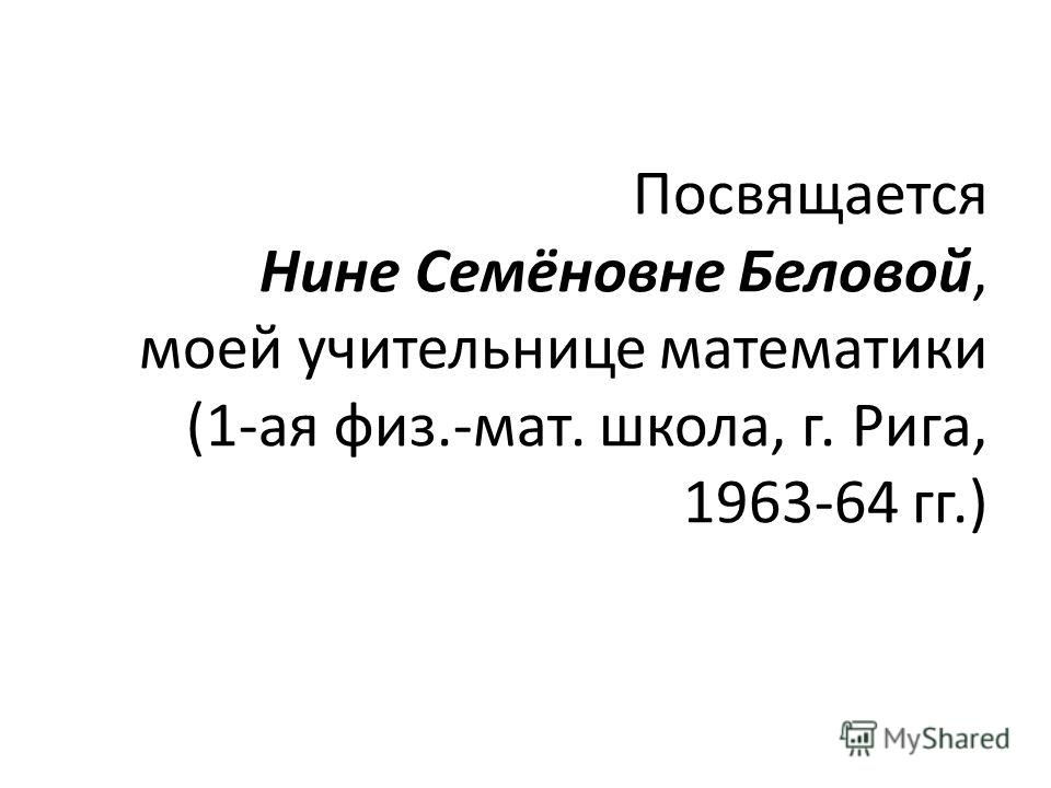 Посвящается Нине Семёновне Беловой, моей учительнице математики (1-ая физ.-мат. школа, г. Рига, 1963-64 гг.)