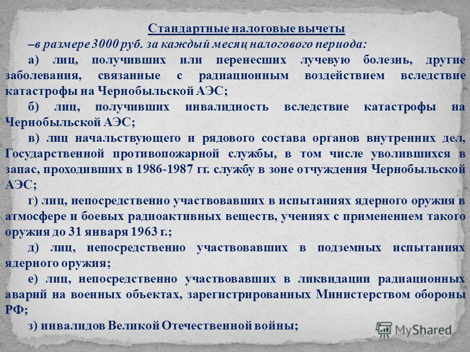 Стандартные налоговые вычеты –в размере 3000 руб. за каждый месяц налогового периода: а) лиц, получивших или перенесших лучевую болезнь, другие заболевания, связанные с радиационным воздействием вследствие катастрофы на Чернобыльской АЭС; б) лиц, пол