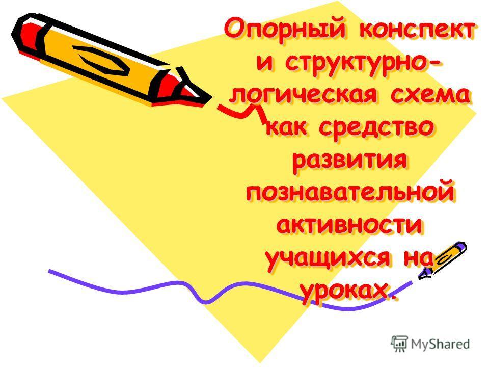 Опорный конспект и структурно- логическая схема как средство развития познавательной активности учащихся на уроках.