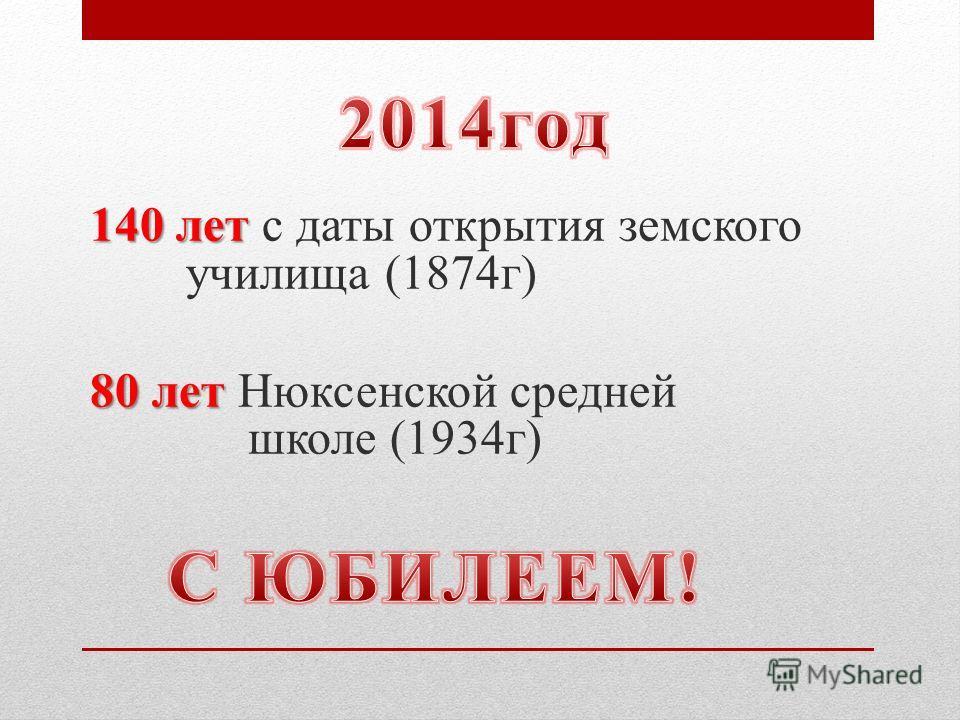 140 лет 140 лет с даты открытия земского училища (1874г) 80 лет 80 лет Нюксенской средней школе (1934г)