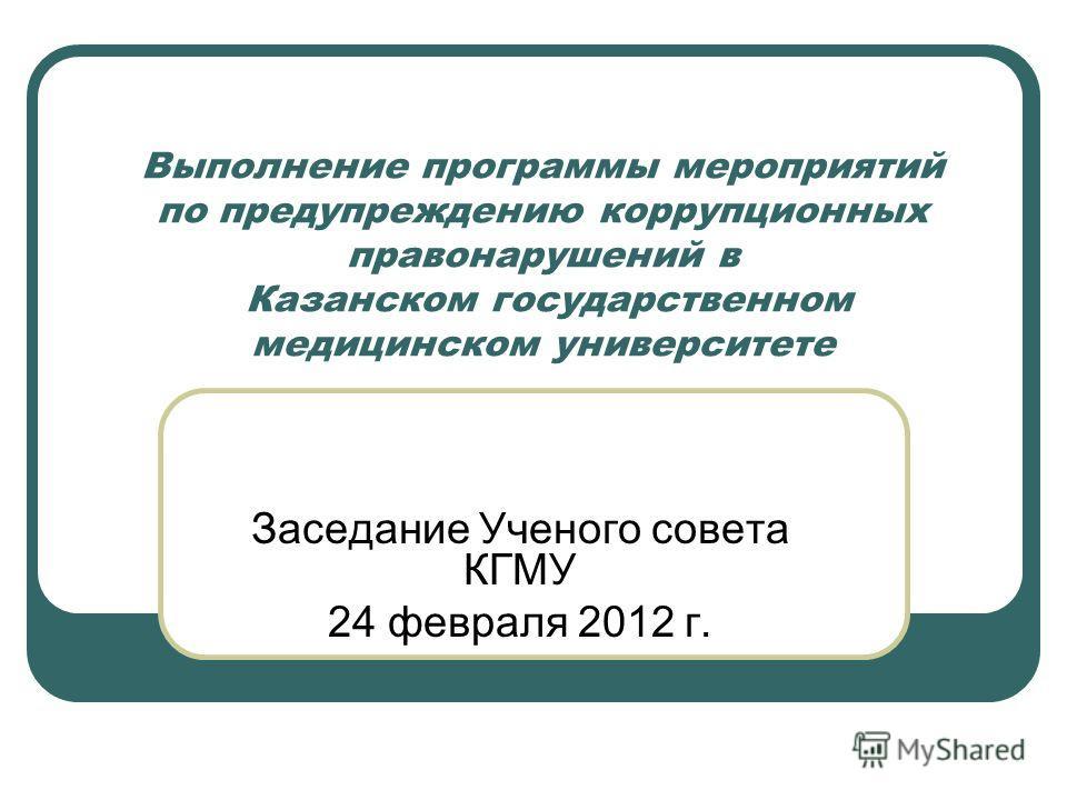 Выполнение программы мероприятий по предупреждению коррупционных правонарушений в Казанском государственном медицинском университете Заседание Ученого совета КГМУ 24 февраля 2012 г.
