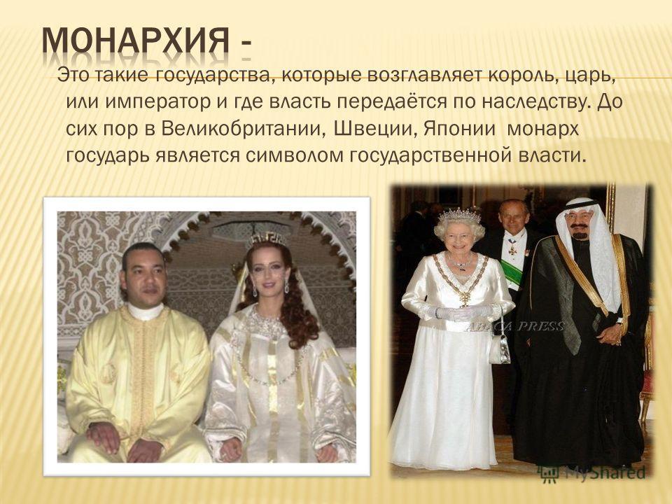 Это такие государства, которые возглавляет король, царь, или император и где власть передаётся по наследству. До сих пор в Великобритании, Швеции, Японии монарх государь является символом государственной власти.