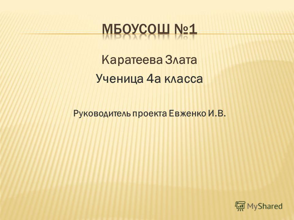 Каратеева Злата Ученица 4а класса Руководитель проекта Евженко И.В.