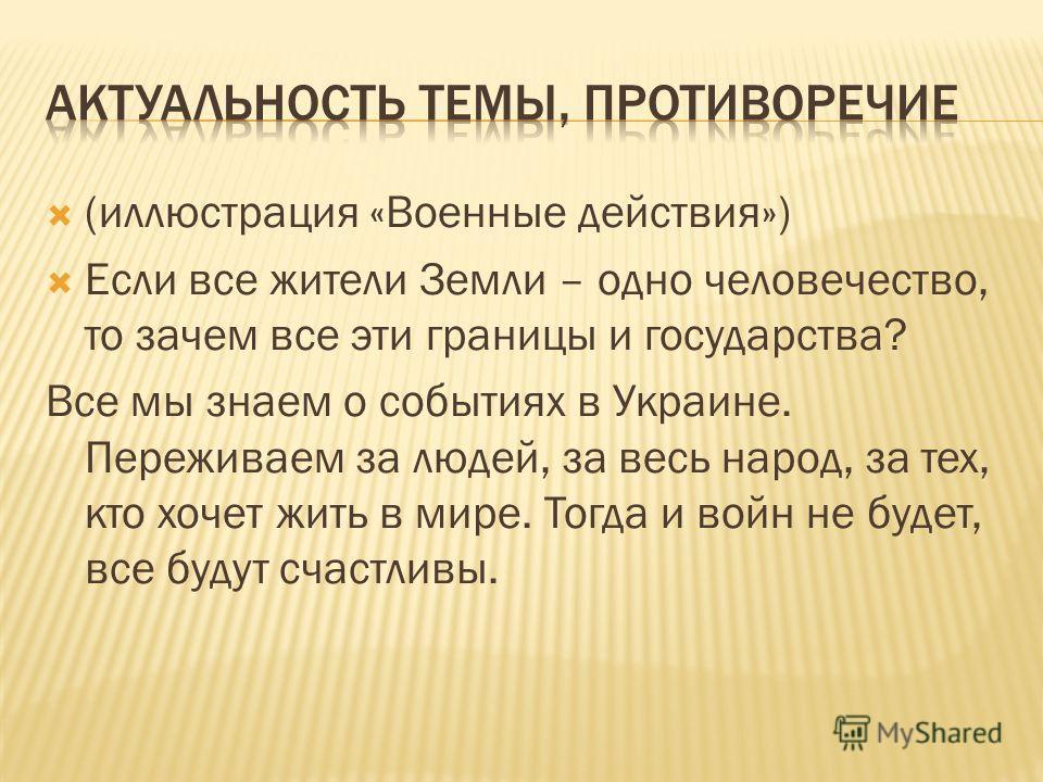 (иллюстрация «Военные действия») Если все жители Земли – одно человечество, то зачем все эти границы и государства? Все мы знаем о событиях в Украине. Переживаем за людей, за весь народ, за тех, кто хочет жить в мире. Тогда и войн не будет, все будут