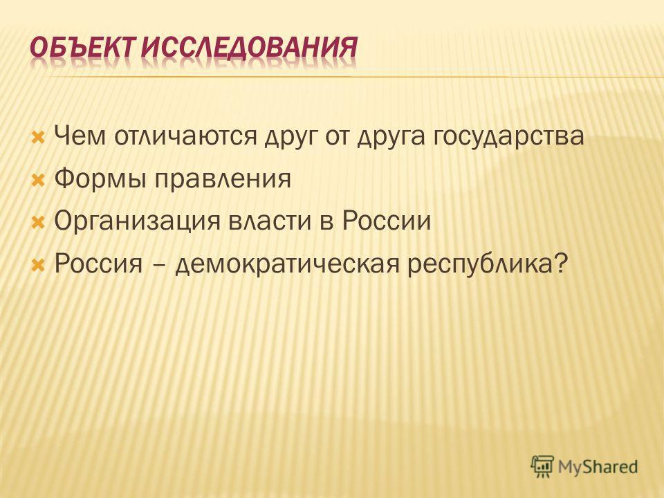 Чем отличаются друг от друга государства Формы правления Организация власти в России Россия – демократическая республика?