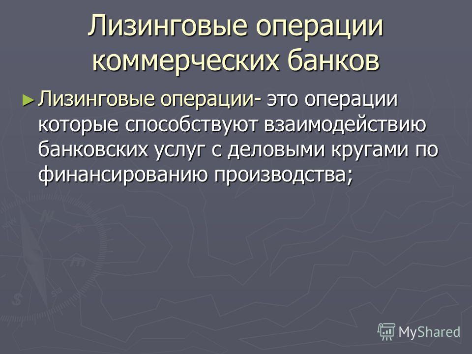 Лизинговые операции коммерческих банков Лизинговые операции- это операции которые способствуют взаимодействию банковских услуг с деловыми кругами по финансированию производства; Лизинговые операции- это операции которые способствуют взаимодействию ба