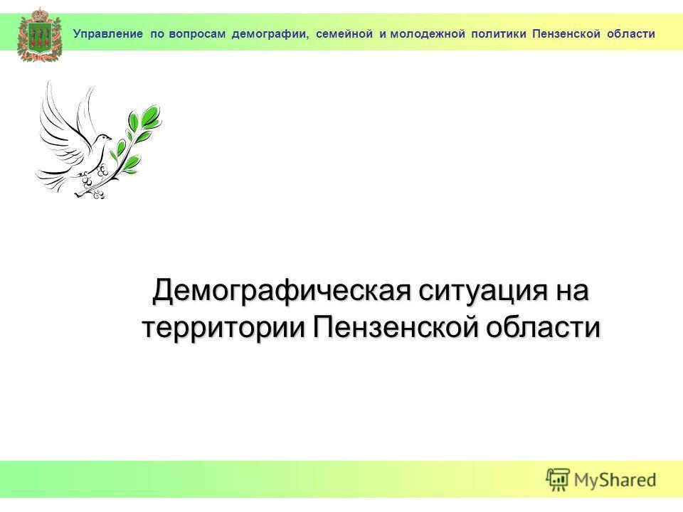 Управление по вопросам демографии, семейной и молодежной политики Пензенской области Демографическая ситуация на территории Пензенской области