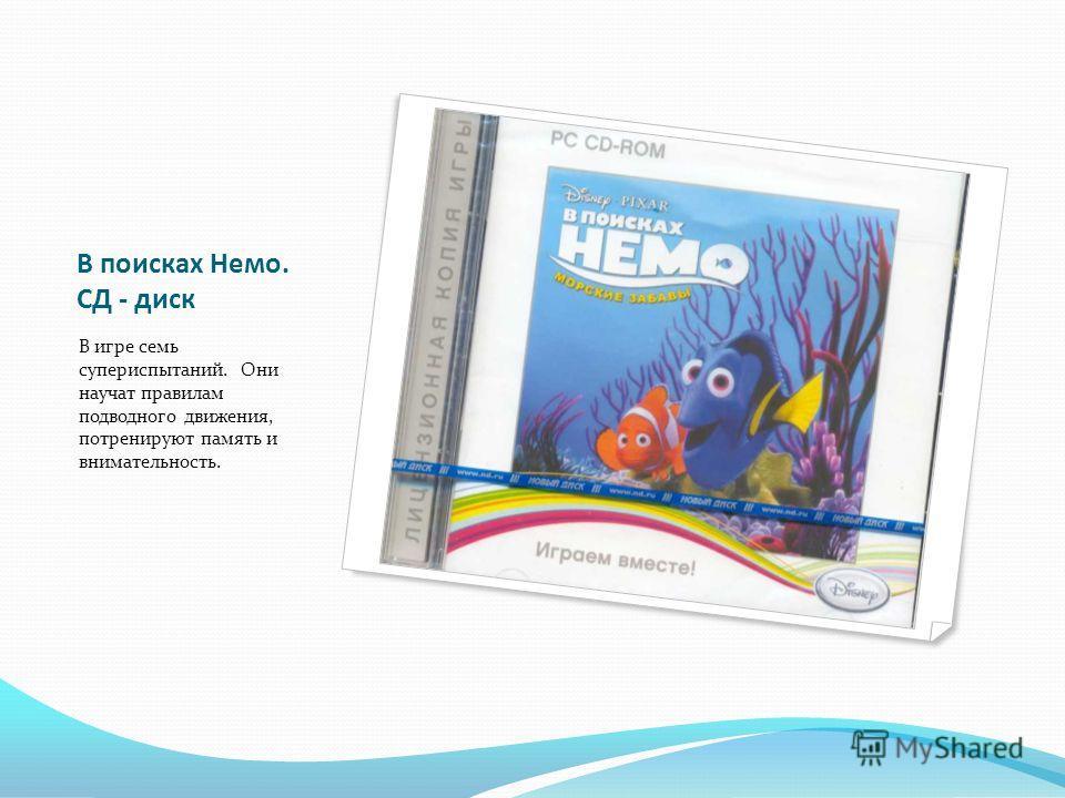 В поисках Немо. СД - диск В игре семь супериспытаний. Они научат правилам подводного движения, потренируют память и внимательность.