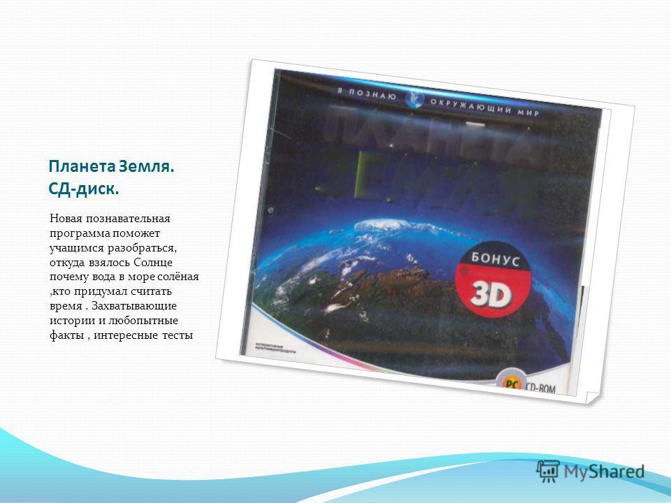 Планета Земля. СД-диск. Новая познавательная программа поможет учащимся разобраться, откуда взялось Солнце почему вода в море солёная,кто придумал считать время. Захватывающие истории и любопытные факты, интересные тесты