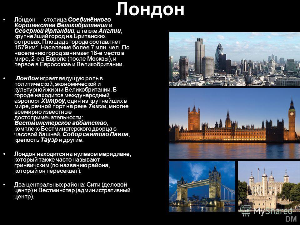 Лондон Ло́ндон столица Соединённого Королевства Великобритании и Северной Ирландии, а также Англии, крупнейший город на Британских островах. Площадь города составляет 1579 км². Население более 7 млн. чел. По населению город занимает 16-е место в мире