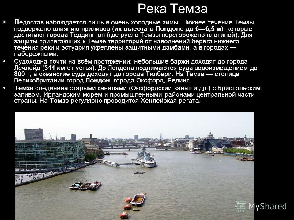 Река Темза Л едостав наблюдается лишь в очень холодные зимы. Нижнее течение Темзы подвержено влиянию приливов (их высота в Лондоне до 66,5 м), которые достигают города Теддингтон (где русло Темзы перегорожено плотиной). Для защиты прилегающих к Темзе