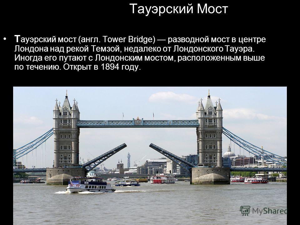 Тауэрский Мост Т ауэрский мост (англ. Tower Bridge) разводной мост в центре Лондона над рекой Темзой, недалеко от Лондонского Тауэра. Иногда его путают с Лондонским мостом, расположенным выше по течению. Открыт в 1894 году.