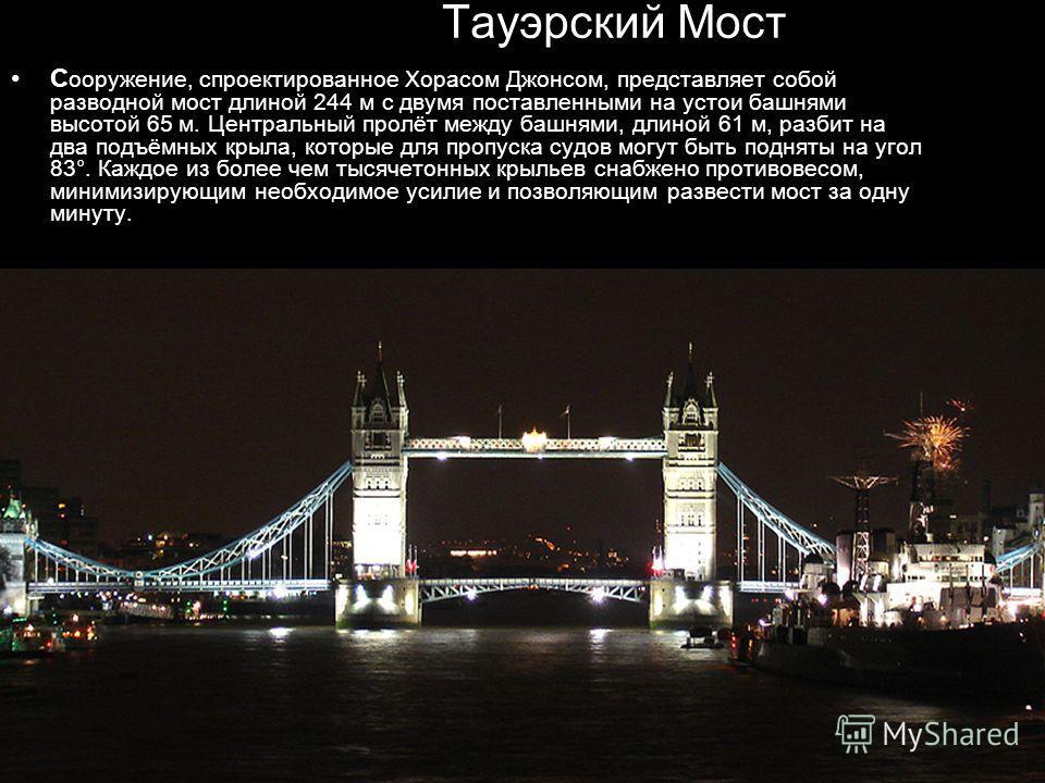 Тауэрский Мост С ооружение, спроектированное Хорасом Джонсом, представляет собой разводной мост длиной 244 м с двумя поставленными на устои башнями высотой 65 м. Центральный пролёт между башнями, длиной 61 м, разбит на два подъёмных крыла, которые дл