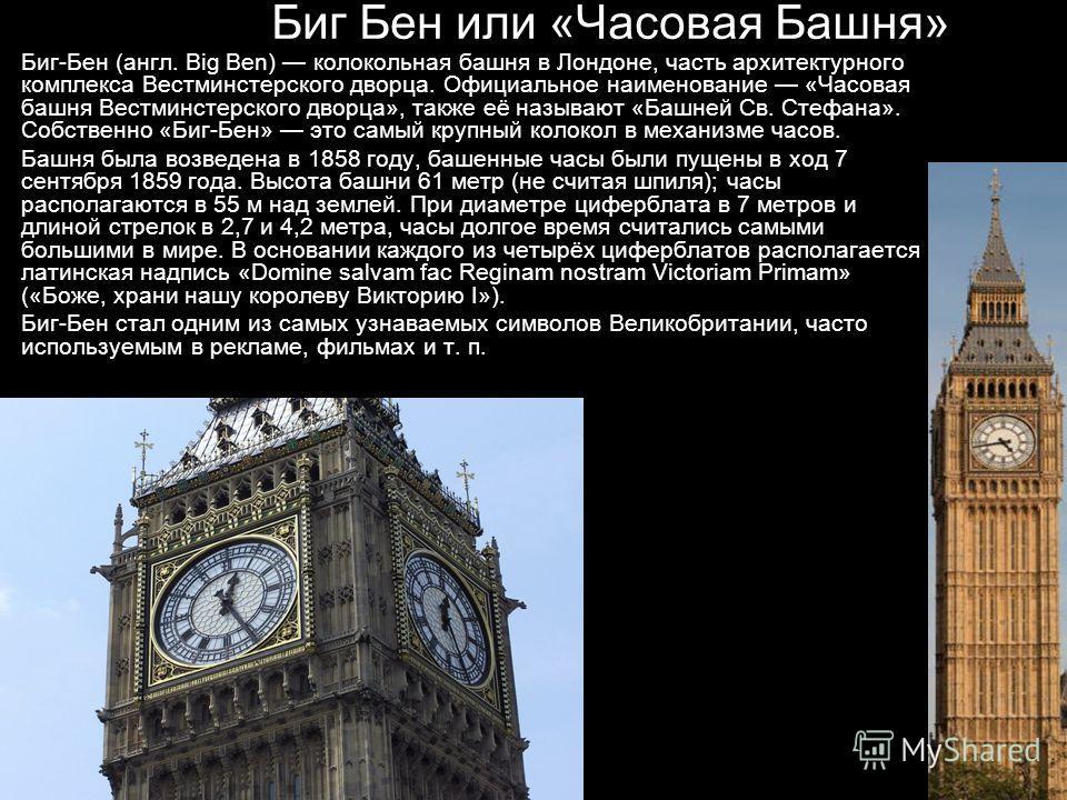 Биг Бен или «Часовая Башня» Биг-Бен (англ. Big Ben) колокольная башня в Лондоне, часть архитектурного комплекса Вестминстерского дворца. Официальное наименование «Часовая башня Вестминстерского дворца», также её называют «Башней Св. Стефана». Собстве
