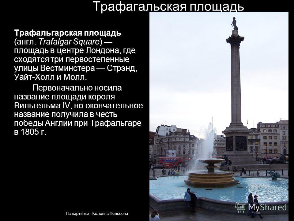 Трафагальская площадь Трафальгарская площадь (англ. Trafalgar Square) площадь в центре Лондона, где сходятся три первостепенные улицы Вестминстера Стрэнд, Уайт-Холл и Молл. Первоначально носила название площади короля Вильгельма IV, но окончательное