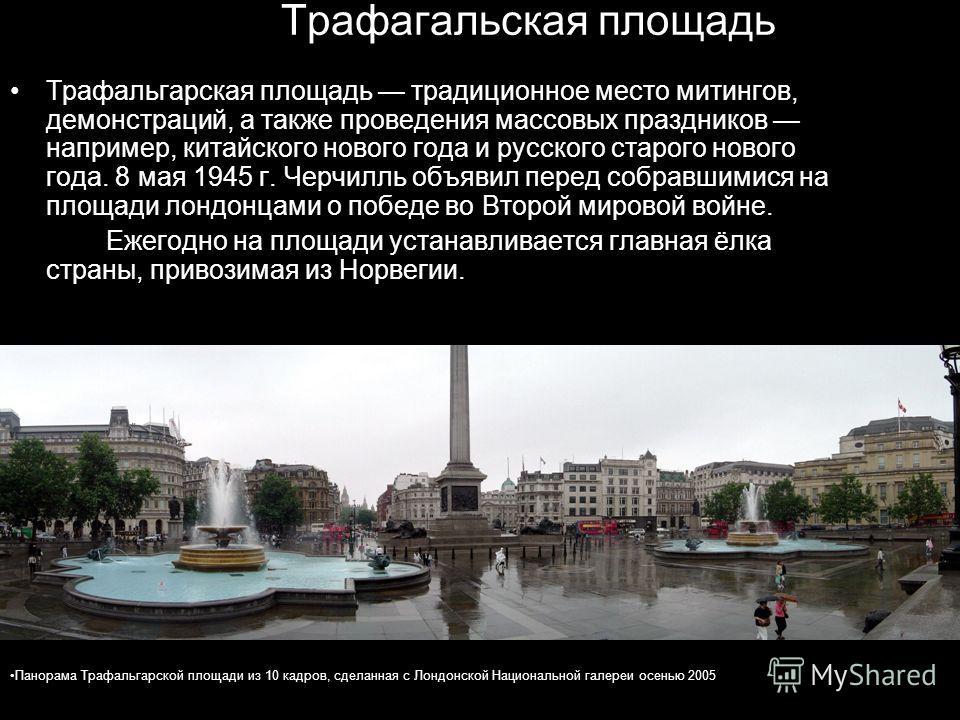 Трафагальская площадь Трафальгарская площадь традиционное место митингов, демонстраций, а также проведения массовых праздников например, китайского нового года и русского старого нового года. 8 мая 1945 г. Черчилль объявил перед собравшимися на площа
