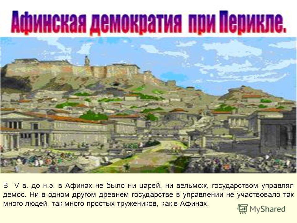 В V в. до н.э. в Афинах не было ни царей, ни вельмож, государством управлял демос. Ни в одном другом древнем государстве в управлении не участвовало так много людей, так много простых тружеников, как в Афинах.