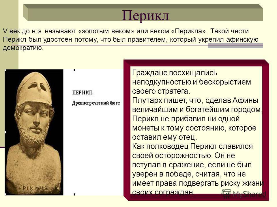 Перикл Граждане восхищались неподкупностью и бескорыстием своего стратега. Плутарх пишет, что, сделав Афины величайшим и богатейшим городом, Перикл не прибавил ни одной монеты к тому состоянию, которое оставил ему отец. Как полководец Перикл славился