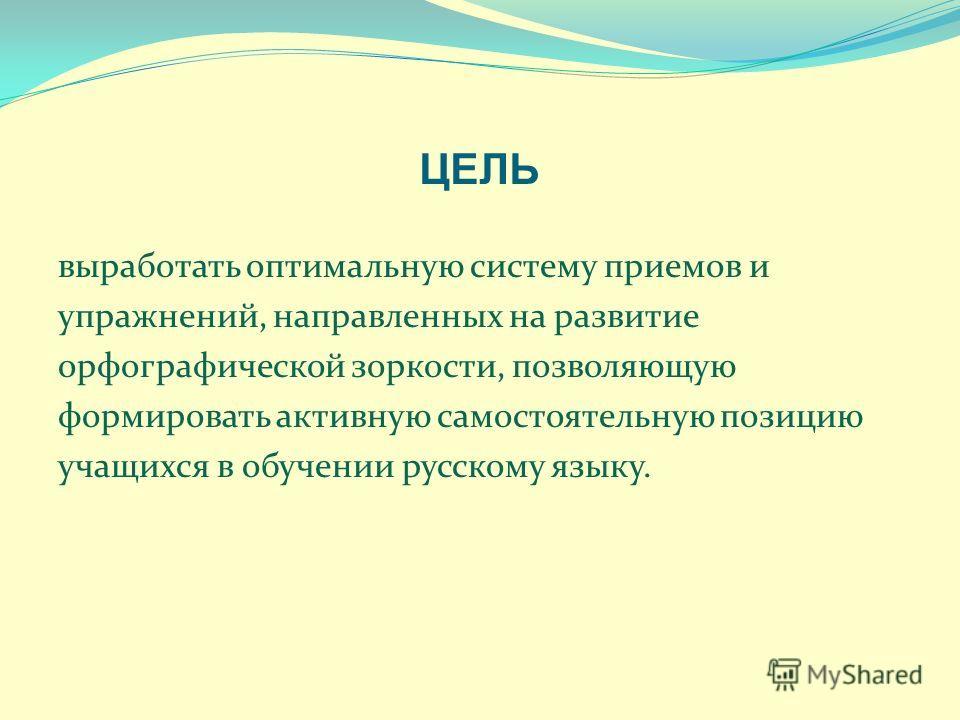 ЦЕЛЬ выработать оптимальную систему приемов и упражнений, направленных на развитие орфографической зоркости, позволяющую формировать активную самостоятельную позицию учащихся в обучении русскому языку.