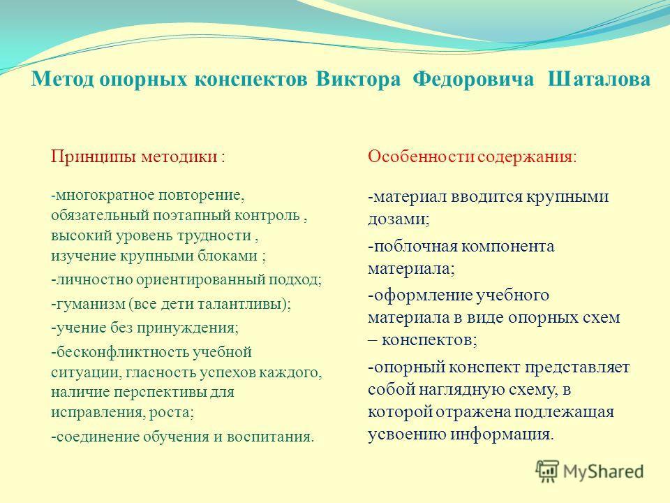 Метод опорных конспектов Виктора Федоровича Шаталова Принципы методики : - многократное повторение, обязательный поэтапный контроль, высокий уровень трудности, изучение крупными блоками ; -личностно ориентированный подход; -гуманизм (все дети талантл