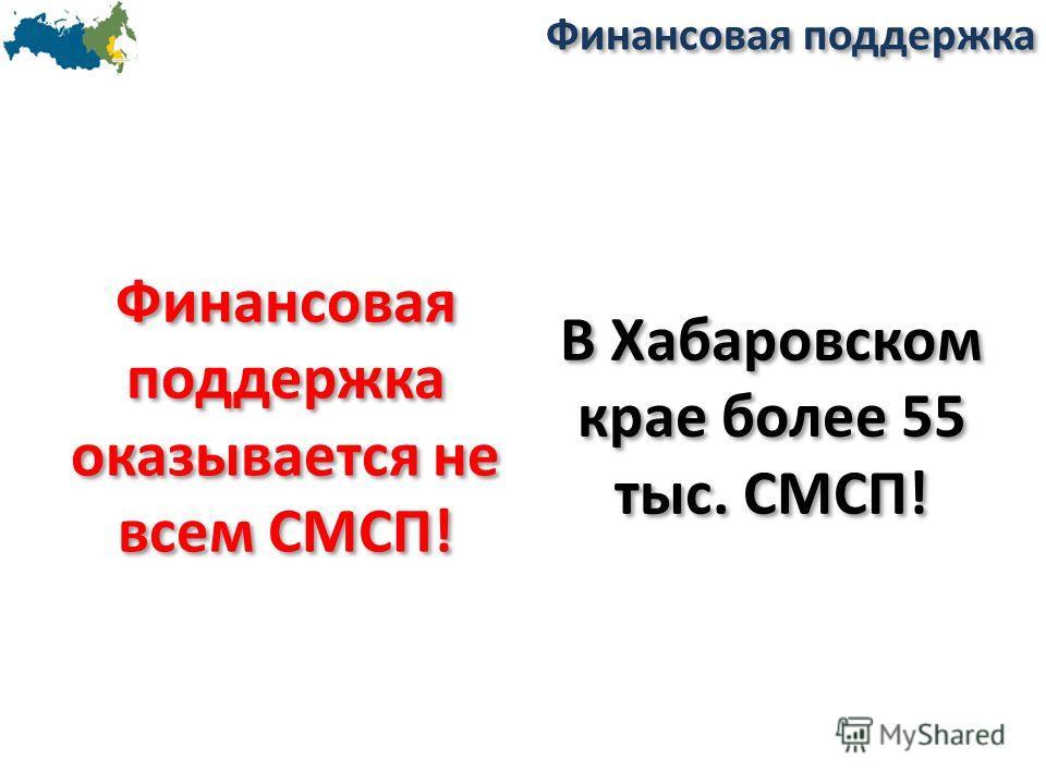 Финансовая поддержка Финансовая поддержка оказывается не всем СМСП! В Хабаровском крае более 55 тыс. СМСП!